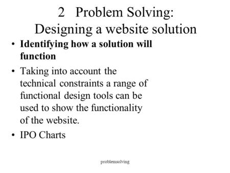 Problemsolving 2 Problem Solving: Designing a website solution Identifying how a solution will function Taking into account the technical constraints a.
