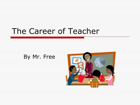 The Career of Teacher By Mr. Free. Introduction  Public school teachers must be licensed, which typically requires a bachelor's degree and completion.