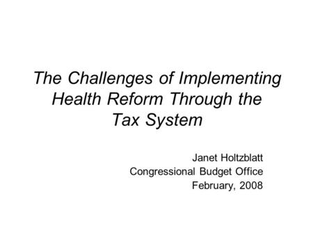 The Challenges of Implementing Health Reform Through the Tax System Janet Holtzblatt Congressional Budget Office February, 2008.