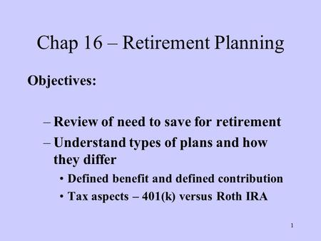 1 Chap 16 – Retirement Planning Objectives: –Review of need to save for retirement –Understand types of plans and how they differ Defined benefit and defined.