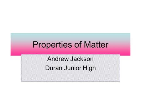 Properties <strong>of</strong> <strong>Matter</strong> Andrew Jackson Duran Junior High.