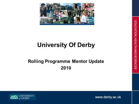 Www.derby.ac.uk EDUCATION, HEALTH AND SCIENCES University Of Derby Rolling Programme Mentor Update 2010.
