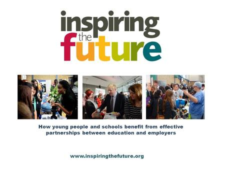 How young people and schools benefit from effective partnerships between education and employers www.inspiringthefuture.org.