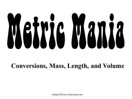 Conversions, Mass, Length, and Volume Adapted from sciencespot.net.