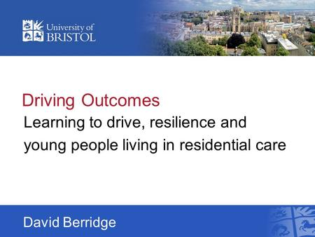 Driving Outcomes Learning to drive, resilience and young people living in residential care David Berridge.