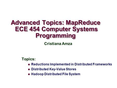 Advanced Topics: MapReduce ECE 454 Computer Systems Programming Topics: Reductions Implemented in Distributed Frameworks Distributed Key-Value Stores Hadoop.