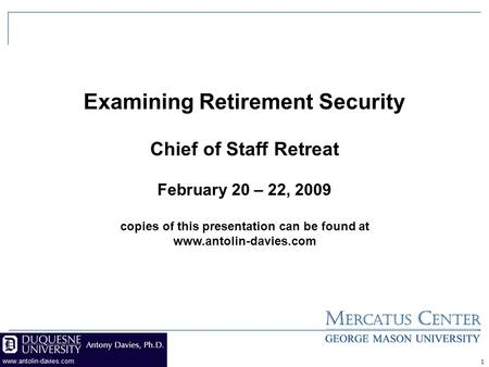 Examining Retirement Security Chief of Staff Retreat February 20 – 22, 2009 copies of this presentation can be found at www.antolin-davies.com 1.