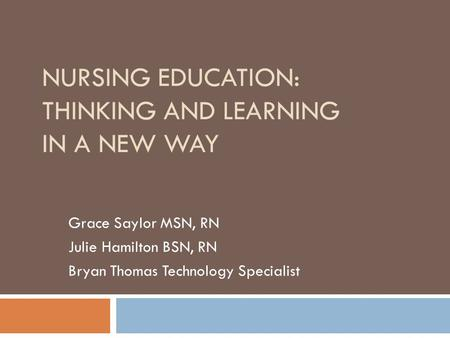 NURSING EDUCATION: THINKING AND LEARNING IN A NEW WAY Grace Saylor MSN, RN Julie Hamilton BSN, RN Bryan Thomas Technology Specialist.
