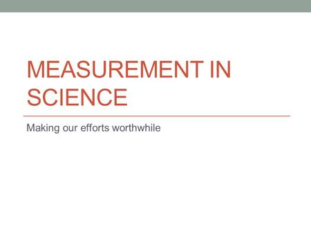 MEASUREMENT IN SCIENCE Making our efforts worthwhile.