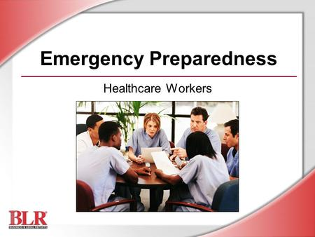 Emergency Preparedness Healthcare Workers. © Business & Legal Reports, Inc. 0609 Session Objectives You will be able to: Identify workplace hazards that.