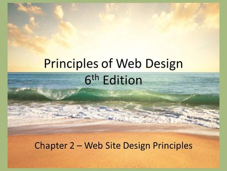 Principles of Web Design 6 th Edition Chapter 2 – Web Site Design Principles.