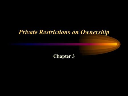 Private Restrictions on Ownership Chapter 3. Private Restrictions on Ownership Encumbrances –Restrictions or limitations on the owner's ability to use.
