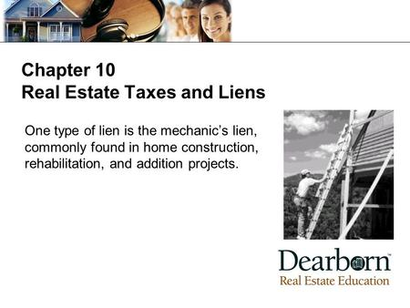 Chapter 10 Real Estate Taxes and Liens One type of lien is the mechanic's lien, commonly found in home construction, rehabilitation, and addition projects.