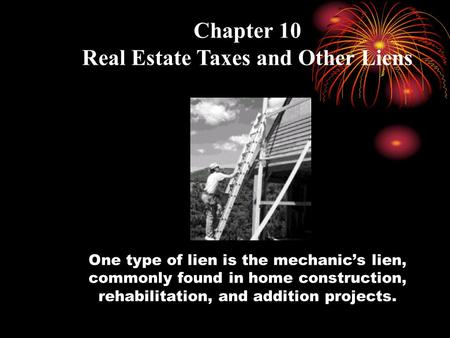 One type of lien is the mechanic's lien, commonly found in home construction, rehabilitation, and addition projects. Chapter 10 Real Estate Taxes and Other.