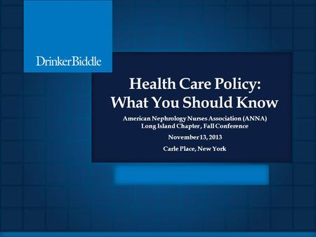 Health Care Policy: What You Should Know American Nephrology Nurses Association (ANNA) Long Island Chapter, Fall Conference November 13, 2013 Carle Place,