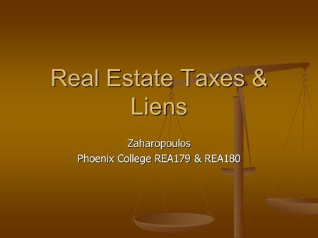 Real Estate Taxes & Liens Zaharopoulos Phoenix College REA179 & REA180.