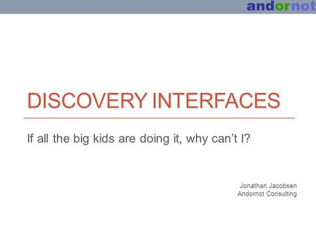 DISCOVERY INTERFACES If all the big kids are doing it, why can't I? Jonathan Jacobsen Andornot Consulting.
