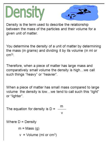 Density is the term used to describe the relationship between the mass of the particles and their volume for a given unit of matter. You determine the.