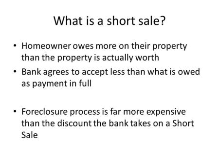 What is a short sale? Homeowner owes more on their property than the property is actually worth Bank agrees to accept less than what is owed as payment.