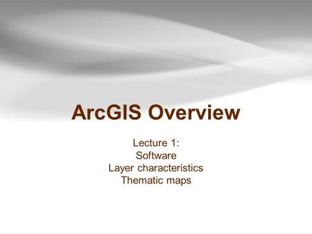 ArcGIS Overview Lecture 1: Software Layer characteristics Thematic maps.