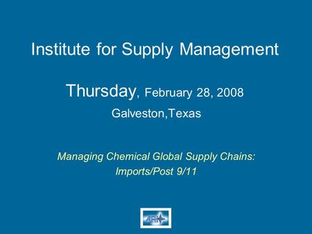 Institute for Supply Management Thursday, February 28, 2008 Galveston,Texas Managing Chemical Global Supply Chains: Imports/Post 9/11.