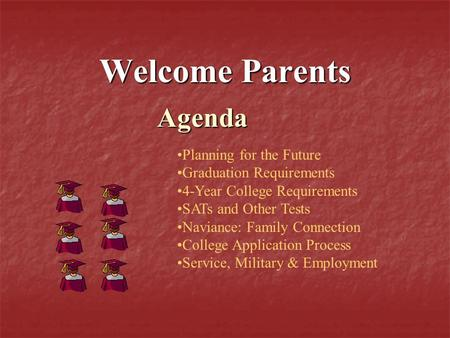 Welcome Parents Agenda Planning for the Future Graduation Requirements 4-Year College Requirements SATs and Other Tests Naviance: Family Connection College.
