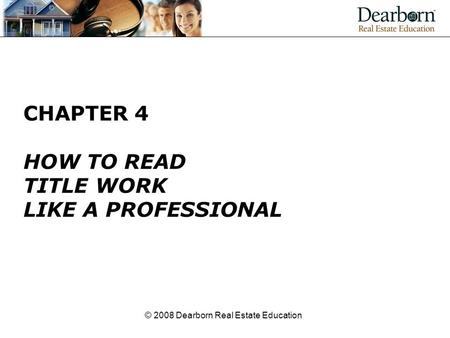 © 2008 Dearborn Real Estate Education CHAPTER 4 HOW TO READ TITLE WORK LIKE A PROFESSIONAL.