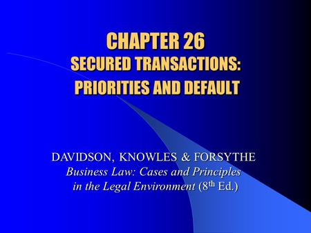 CHAPTER 26 SECURED TRANSACTIONS: PRIORITIES AND DEFAULT DAVIDSON, KNOWLES & FORSYTHE Business Law: Cases and Principles in the Legal Environment (8 th.