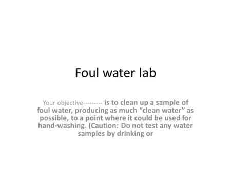 "Foul water lab Your objective--------- is to clean up a sample of foul water, producing as much ""clean water"" as possible, to a point where it could be."