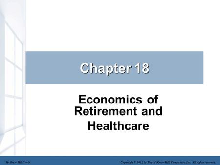 Chapter 18 Economics of Retirement and Healthcare McGraw-Hill/Irwin Copyright © 2012 by The McGraw-Hill Companies, Inc. All rights reserved.