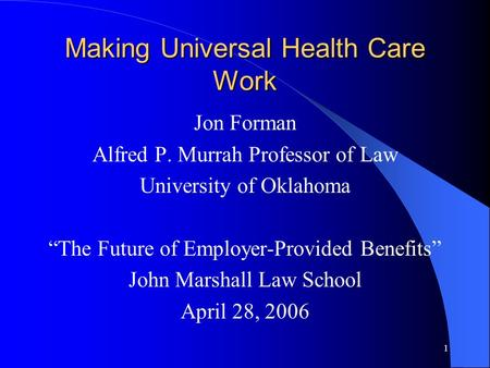 "1 Making Universal Health Care Work Jon Forman Alfred P. Murrah Professor of Law University of Oklahoma ""The Future of Employer-Provided Benefits"" John."