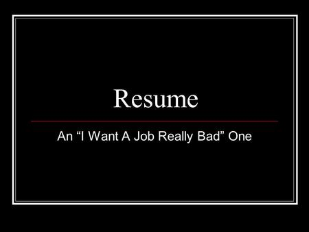 "Resume An ""I Want A Job Really Bad"" One. Letterhead Include name, address, email, web page (if you have one), phone # Enlarge name and consider including."