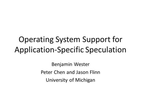 Operating System Support for Application-Specific Speculation Benjamin Wester Peter Chen and Jason Flinn University of Michigan.