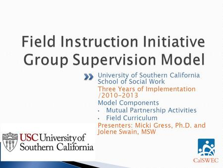 University of Southern California School of Social Work Three Years of Implementation /2010-2013 Model Components Mutual Partnership Activities Field Curriculum.