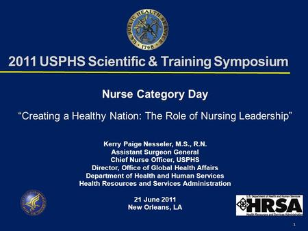 "1 2011 USPHS Scientific & Training Symposium Nurse Category Day ""Creating a Healthy Nation: The Role of Nursing Leadership"" Kerry Paige Nesseler, M.S.,"