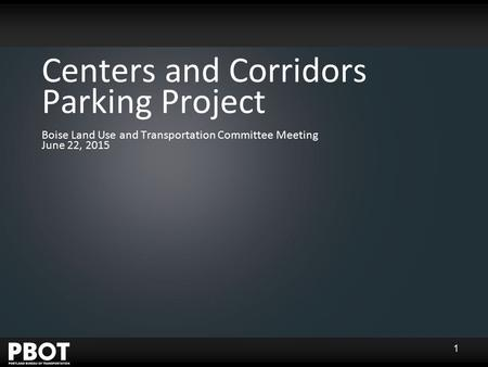 Centers and Corridors Parking Project Boise Land Use and Transportation Committee Meeting June 22, 2015 1.