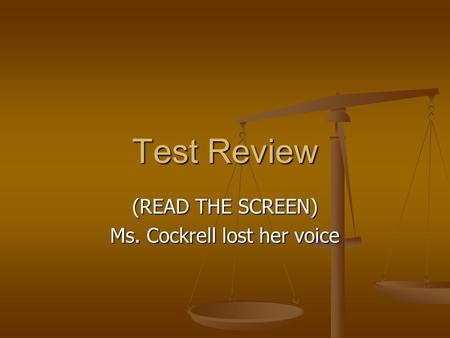Test Review (READ THE SCREEN) Ms. Cockrell lost her voice.
