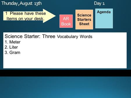 Thursday, August 13th Day 1 Science Starters Sheet 1. Please have these Items on your desk. AR Book Agenda Science Starter: Three Vocabulary Words 1. Meter.