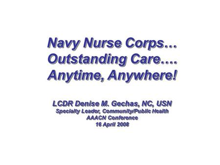 Navy Nurse Corps… Outstanding Care…. Anytime, Anywhere! LCDR Denise M. Gechas, NC, USN Specialty Leader, Community/Public Health AAACN Conference 16 April.