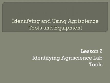 Lesson 2 Identifying Agriscience Lab Tools  RST.6 ‐ 8.2 Determine the central ideas or conclusions of a text; provide an accurate summary of the text.