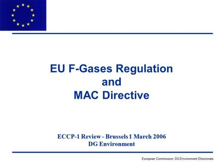 European Commission: DG Environment Directorate ECCP-1 Review - Brussels 1 March 2006 DG Environment EU F-Gases Regulation and MAC Directive.
