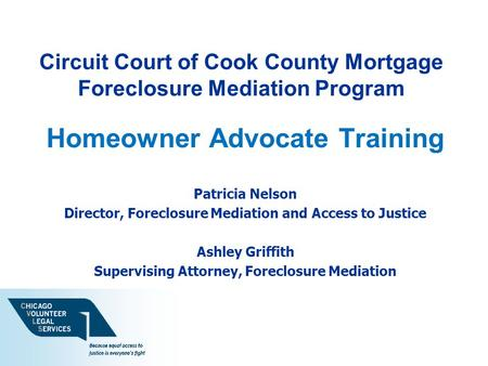 Circuit Court of Cook County Mortgage Foreclosure Mediation Program Homeowner Advocate Training Patricia Nelson Director, Foreclosure Mediation and Access.