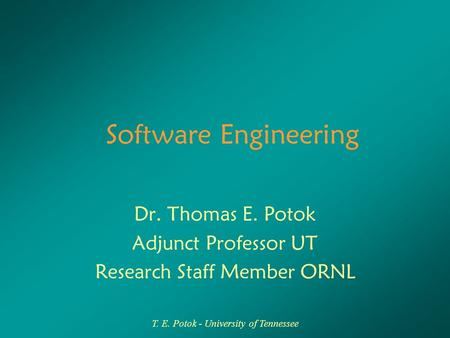 T. E. Potok - University of Tennessee Software Engineering Dr. Thomas E. Potok Adjunct Professor UT Research Staff Member ORNL.