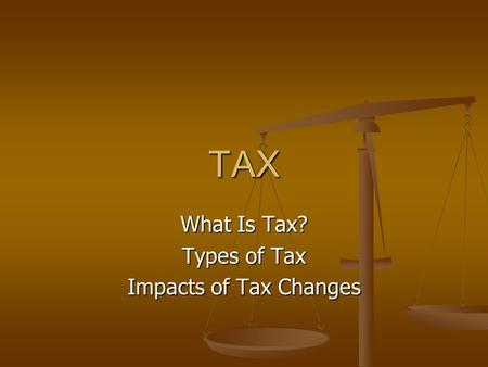 TAX What Is Tax? Types of Tax Impacts of Tax Changes.