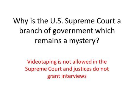 Why is the U.S. Supreme Court a branch of government which remains a mystery? Videotaping is not allowed in the Supreme Court and justices do not grant.