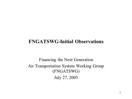 1 FNGATSWG-Initial Observations Financing the Next Generation Air Transportation System Working Group (FNGATSWG) July 27, 2005.