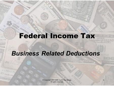 © Copyright 2001-2009 by M. Ray Gregg. All rights reserved. 1 Federal Income Tax Business Related Deductions.