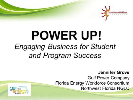 POWER UP! Engaging Business for Student and Program Success Jennifer Grove Gulf Power Company Florida Energy Workforce Consortium Northwest Florida NGLC.