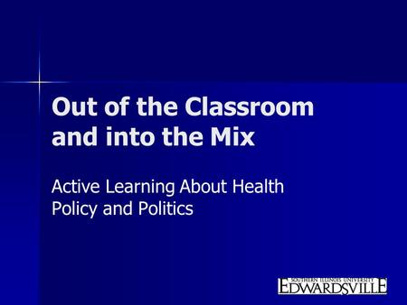 Out of the Classroom and into the Mix Active Learning About Health Policy and Politics.