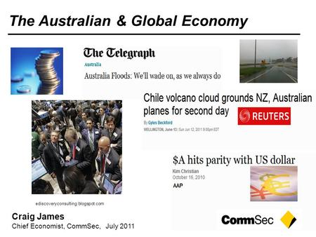 Craig James Chief Economist, CommSec, July 2011 The Australian & Global Economy ediscoveryconsulting.blogspot.com.